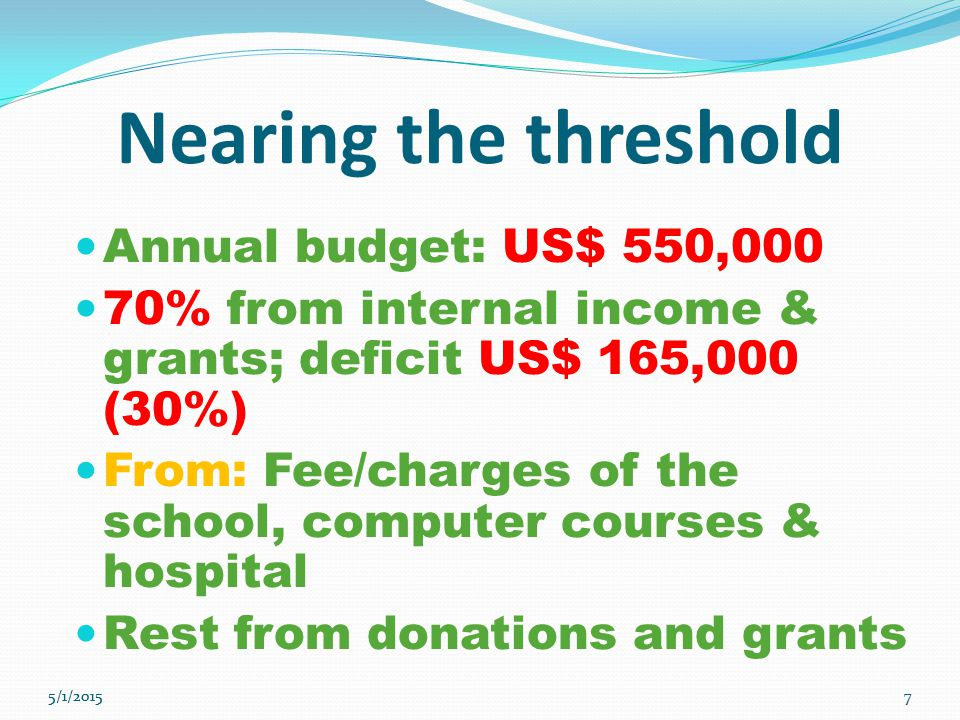 7 7 Nearing the threshold Annual budget: US$ 550,000 70% from internal income & grants; deficit US$ 165,000 (30%) From: Fee/charges of the school, computer courses & hospital Rest from donations and grants