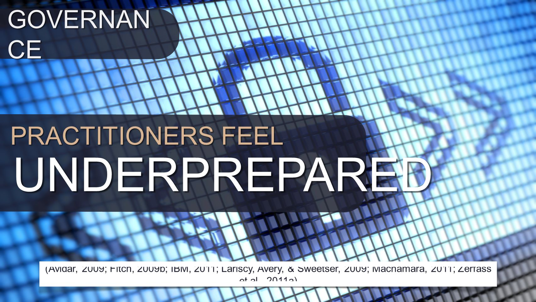 PRACTITIONERS FEEL UNDERPREPARED (Avidar, 2009; Fitch, 2009b; IBM, 2011; Lariscy, Avery, & Sweetser, 2009; Macnamara, 2011; Zerfass et al., 2011a) GOVERNAN CE