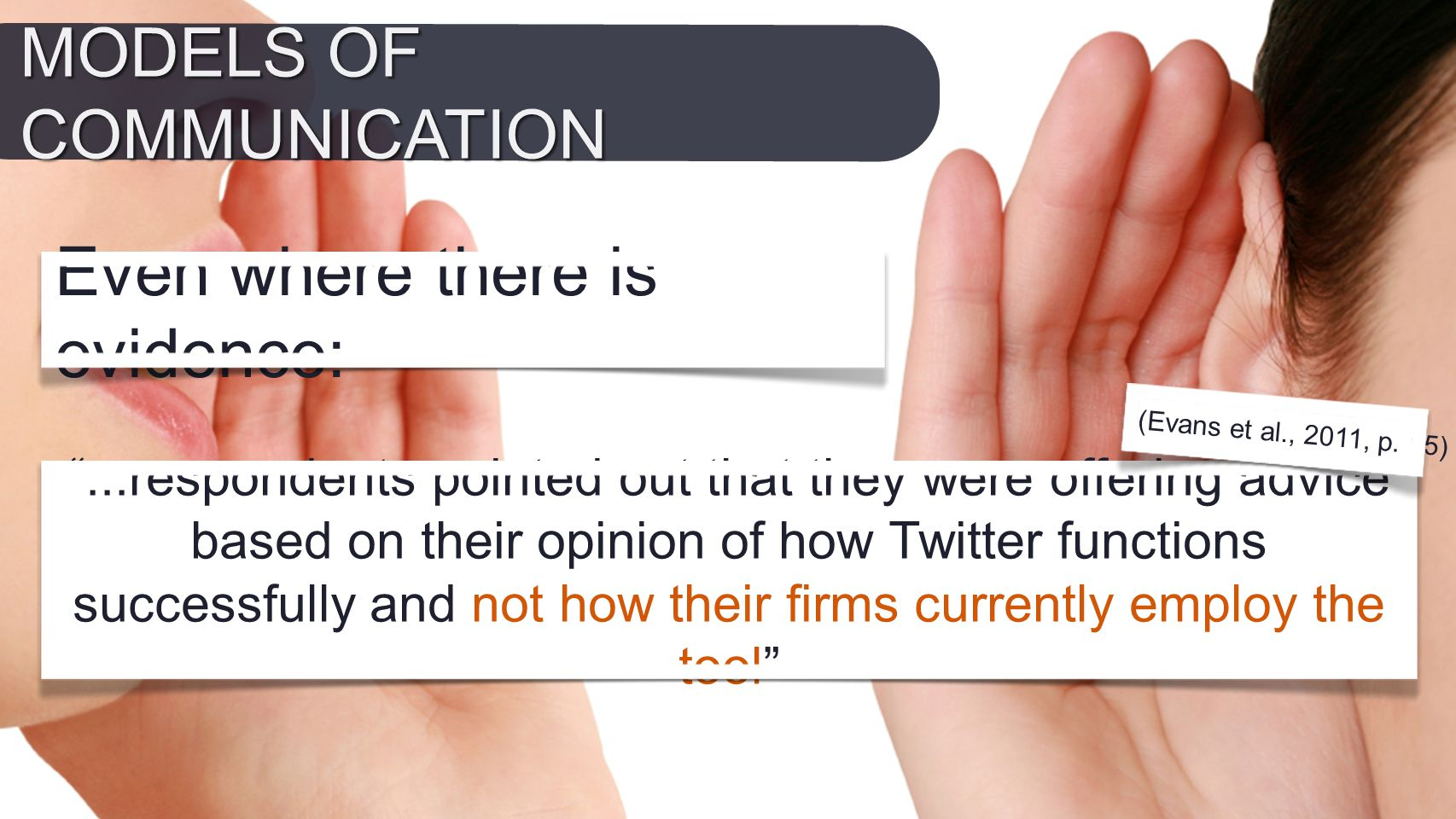 Even where there is evidence: ...respondents pointed out that they were offering advice based on their opinion of how Twitter functions successfully and not how their firms currently employ the tool (Evans et al., 2011, p.