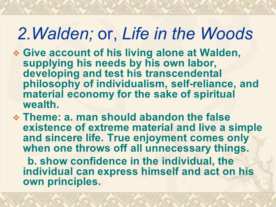 2.Walden; or, Life in the Woods  Give account of his living alone at Walden, supplying his needs by his own labor, developing and test his transcendental philosophy of individualism, self-reliance, and material economy for the sake of spiritual wealth.