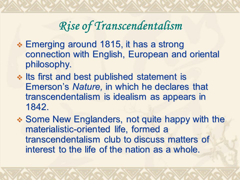 Rise of Transcendentalism  Emerging around 1815, it has a strong connection with English, European and oriental philosophy.