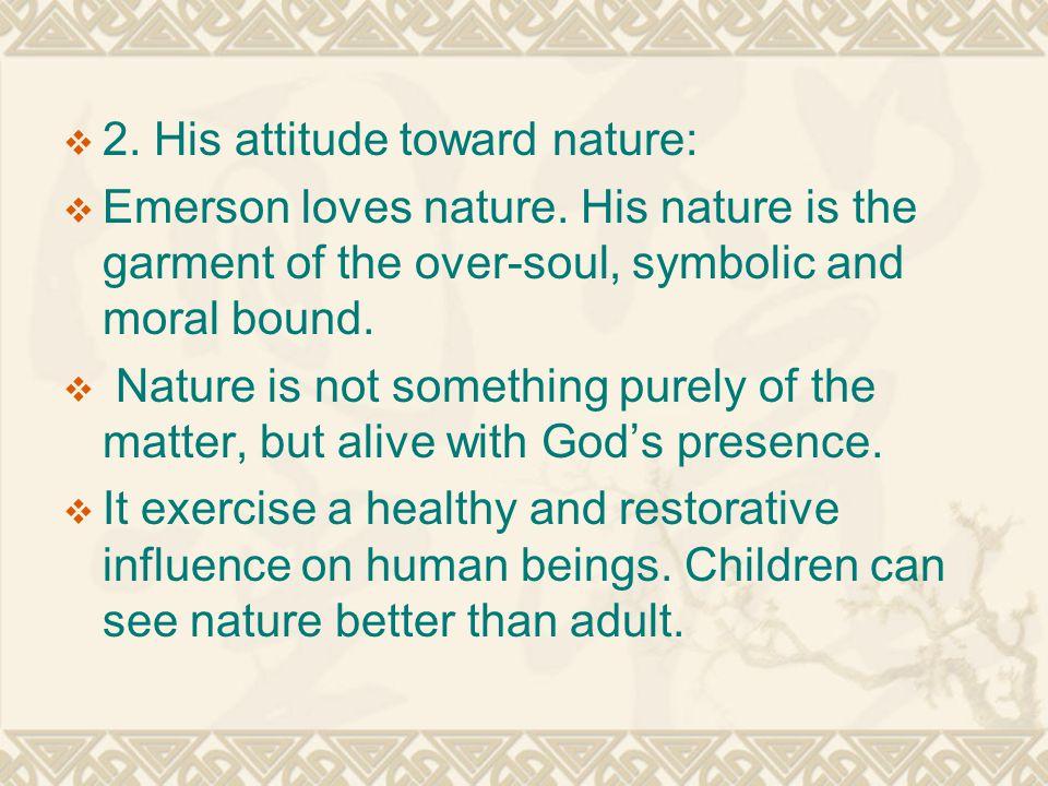  2. His attitude toward nature:  Emerson loves nature.
