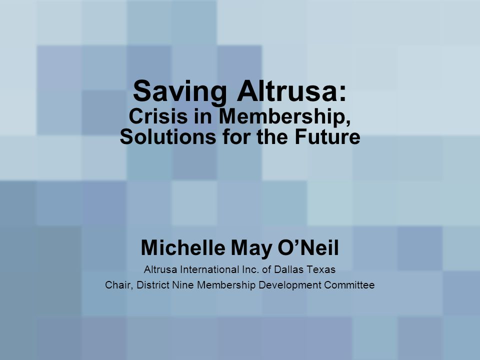 Saving Altrusa: Crisis in Membership, Solutions for the Future Michelle May O'Neil Altrusa International Inc. of Dallas Texas Chair, District Nine Mem