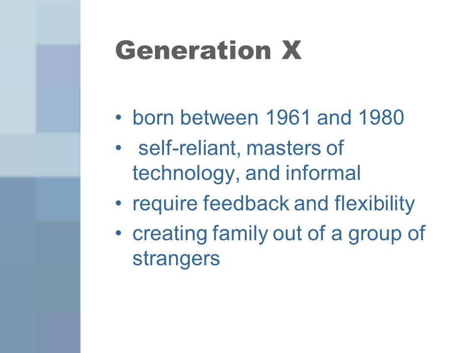Generation X born between 1961 and 1980 self-reliant, masters of technology, and informal require feedback and flexibility creating family out of a gr