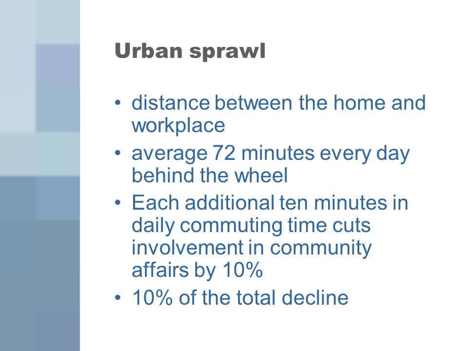 Urban sprawl distance between the home and workplace average 72 minutes every day behind the wheel Each additional ten minutes in daily commuting time