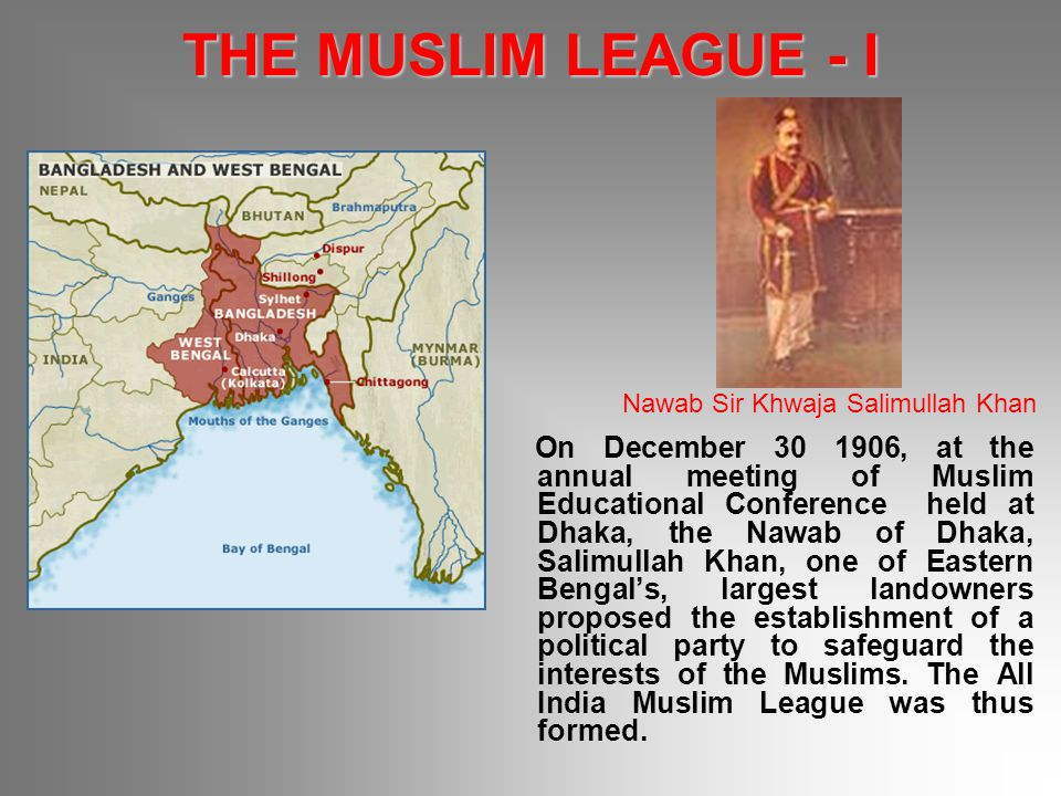 THE MUSLIM LEAGUE - I On December 30 1906, at the annual meeting of Muslim Educational Conference held at Dhaka, the Nawab of Dhaka, Salimullah Khan,