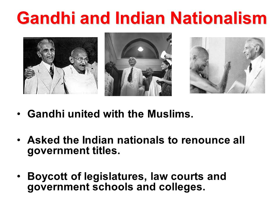 Gandhi and Indian Nationalism Gandhi united with the Muslims. Asked the Indian nationals to renounce all government titles. Boycott of legislatures, l