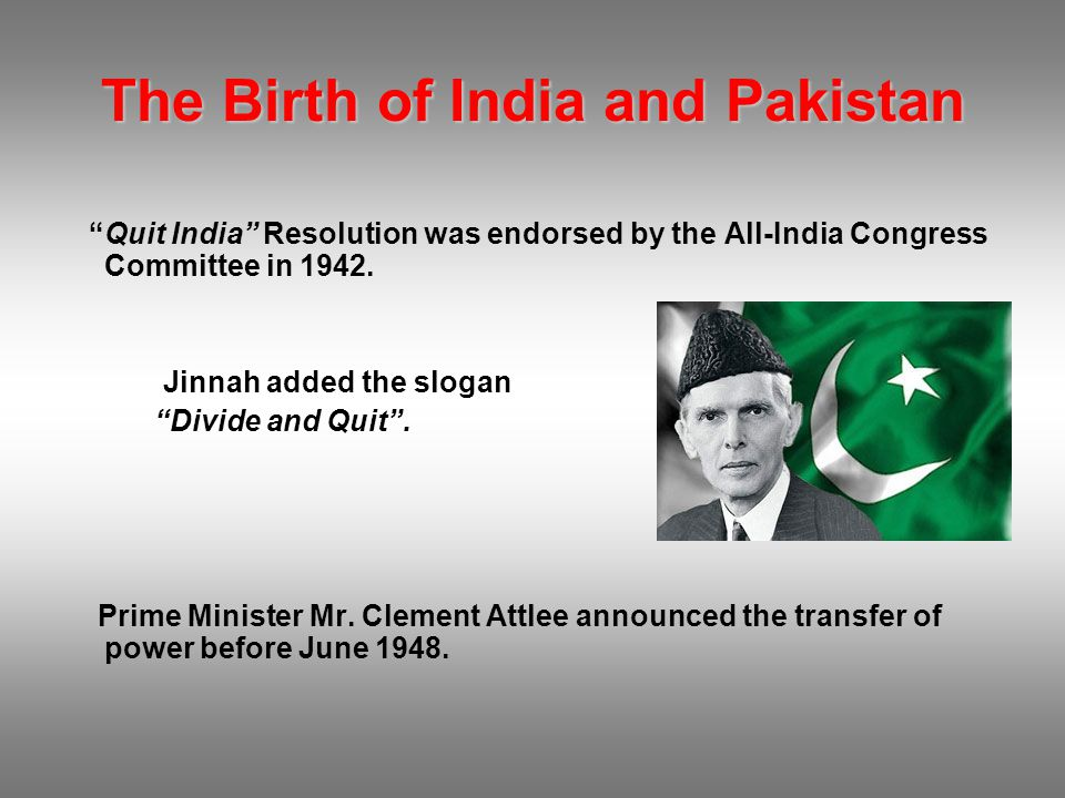"""The Birth of India and Pakistan """"Quit India"""" Resolution was endorsed by the All-India Congress Committee in 1942. Jinnah added the slogan """"Divide and"""