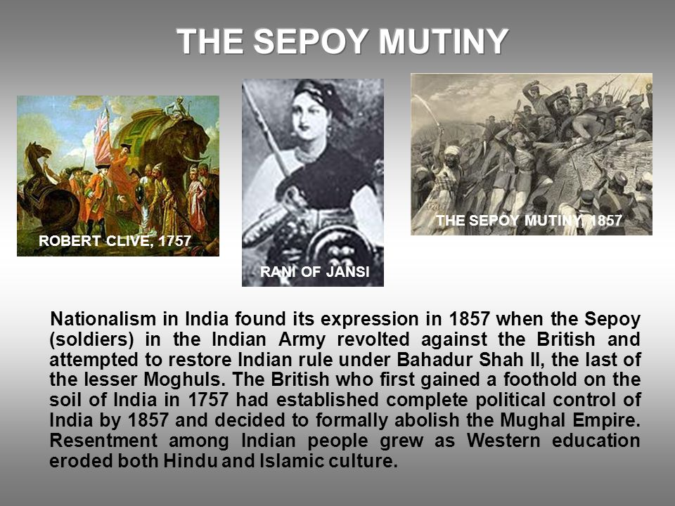Nationalism in India found its expression in 1857 when the Sepoy (soldiers) in the Indian Army revolted against the British and attempted to restore I