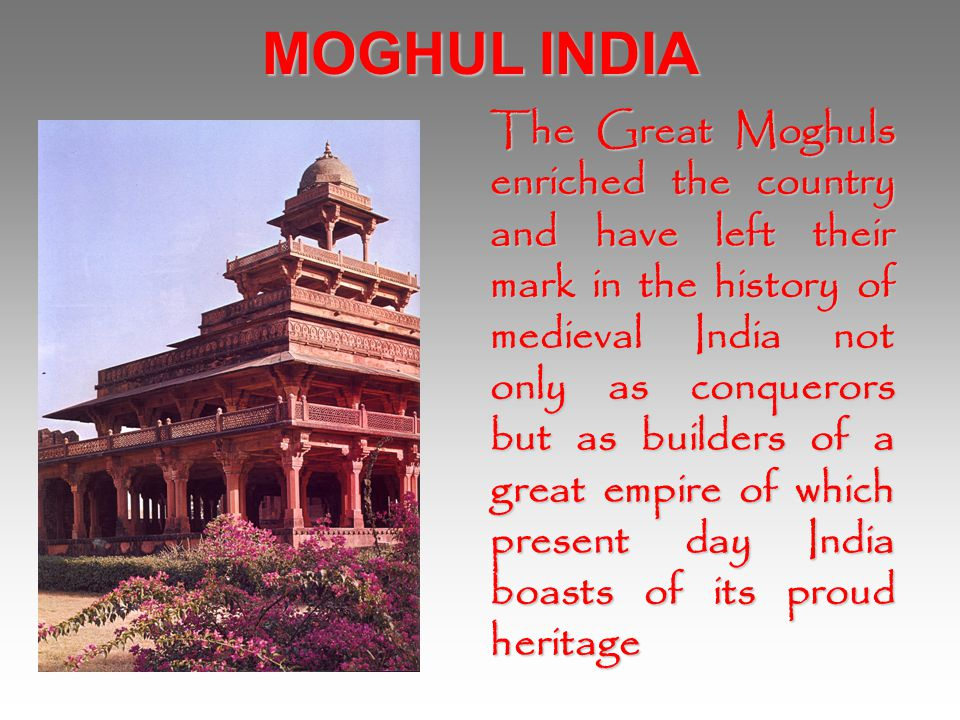 MOGHUL INDIA The Great Moghuls enriched the country and have left their mark in the history of medieval India not only as conquerors but as builders o