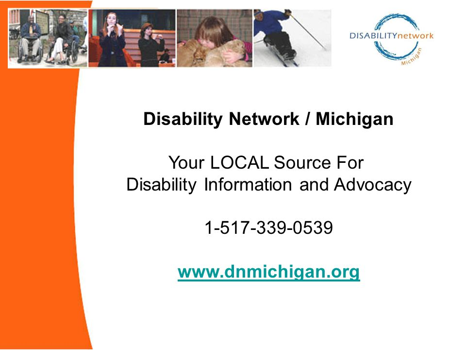 Disability Network / Michigan Your LOCAL Source For Disability Information and Advocacy 1-517-339-0539 www.dnmichigan.org