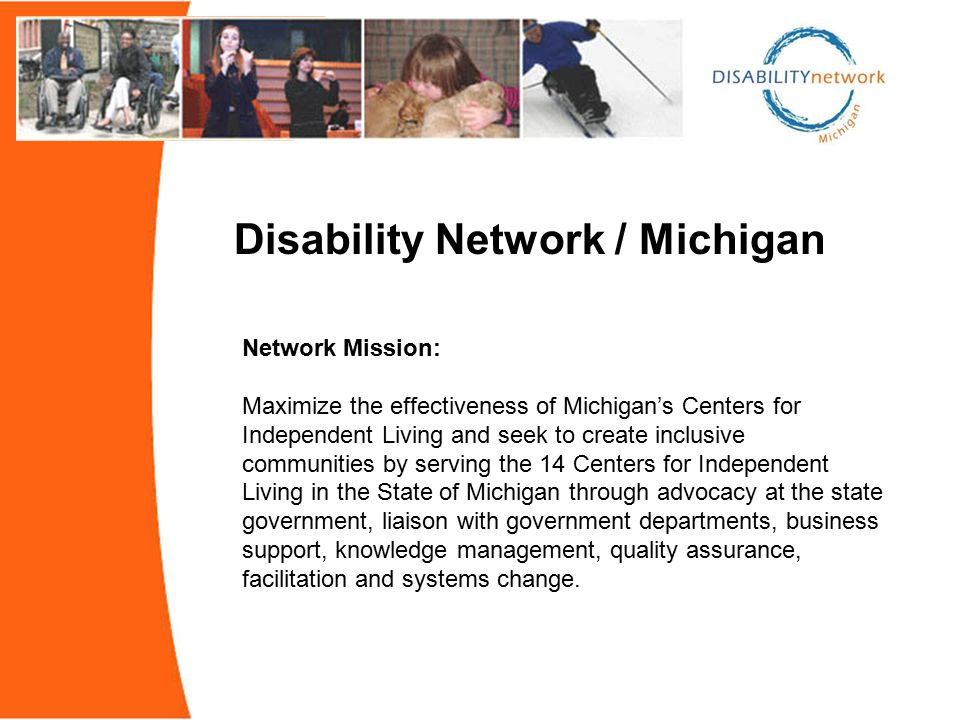 Network Mission: Maximize the effectiveness of Michigan's Centers for Independent Living and seek to create inclusive communities by serving the 14 Centers for Independent Living in the State of Michigan through advocacy at the state government, liaison with government departments, business support, knowledge management, quality assurance, facilitation and systems change.