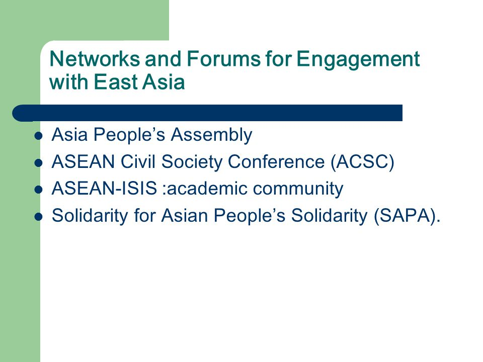 Networks and Forums for Engagement with East Asia Asia People's Assembly ASEAN Civil Society Conference (ACSC) ASEAN-ISIS :academic community Solidarity for Asian People's Solidarity (SAPA).