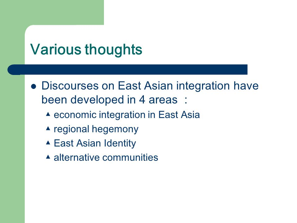 Various thoughts Discourses on East Asian integration have been developed in 4 areas : ▲ economic integration in East Asia ▲ regional hegemony ▲ East Asian Identity ▲ alternative communities