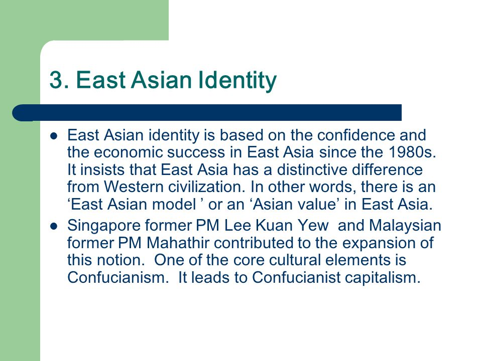 3. East Asian Identity East Asian identity is based on the confidence and the economic success in East Asia since the 1980s. It insists that East Asia