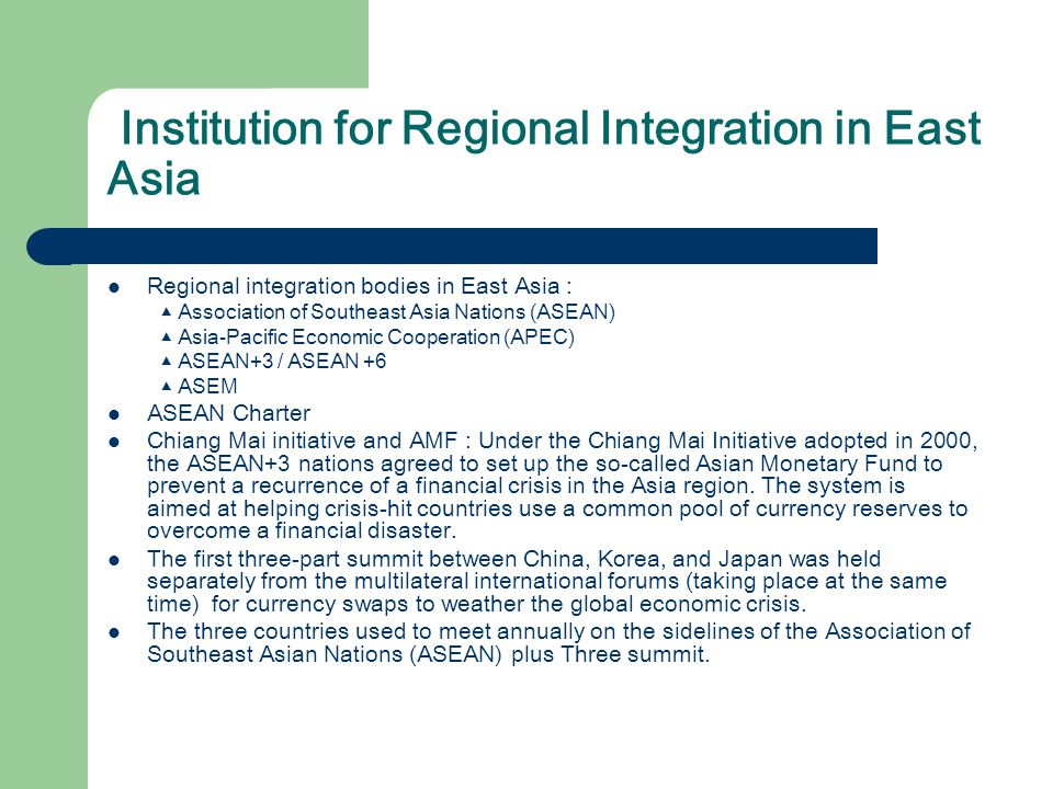 Institution for Regional Integration in East Asia Regional integration bodies in East Asia : ▲ Association of Southeast Asia Nations (ASEAN) ▲ Asia-Pacific Economic Cooperation (APEC) ▲ ASEAN+3 / ASEAN +6 ▲ ASEM ASEAN Charter Chiang Mai initiative and AMF : Under the Chiang Mai Initiative adopted in 2000, the ASEAN+3 nations agreed to set up the so-called Asian Monetary Fund to prevent a recurrence of a financial crisis in the Asia region.