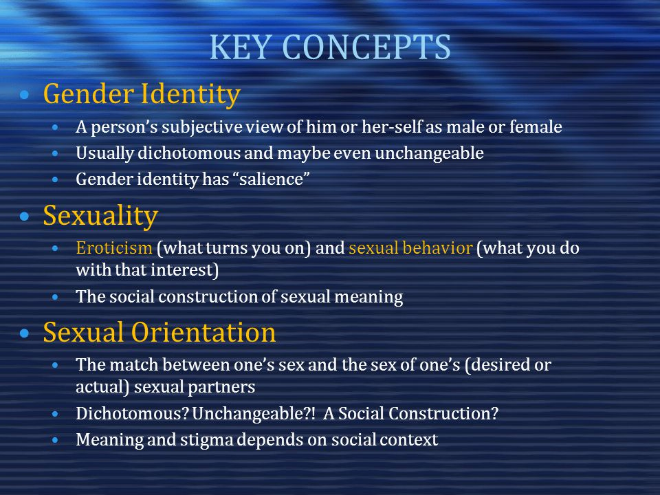 KEY CONCEPTS Gender Identity A person's subjective view of him or her-self as male or female Usually dichotomous and maybe even unchangeable Gender identity has salience Sexuality Eroticism (what turns you on) and sexual behavior (what you do with that interest) The social construction of sexual meaning Sexual Orientation The match between one's sex and the sex of one's (desired or actual) sexual partners Dichotomous.