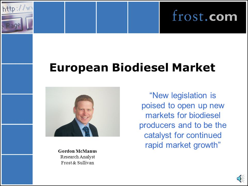 European Biodiesel Market New legislation is poised to open up new markets for biodiesel producers and to be the catalyst for continued rapid market growth Gordon McManus Research Analyst Frost & Sullivan