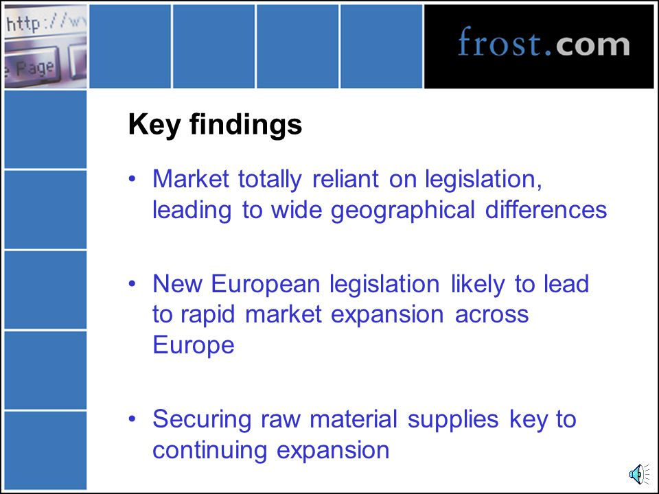 Key findings Market totally reliant on legislation, leading to wide geographical differences New European legislation likely to lead to rapid market expansion across Europe Securing raw material supplies key to continuing expansion