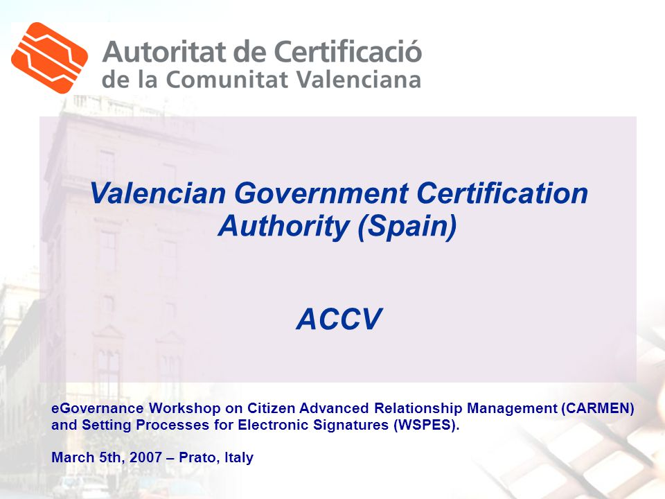 Valencian Government Certification Authority (Spain) ACCV eGovernance Workshop on Citizen Advanced Relationship Management (CARMEN) and Setting Processes for Electronic Signatures (WSPES).