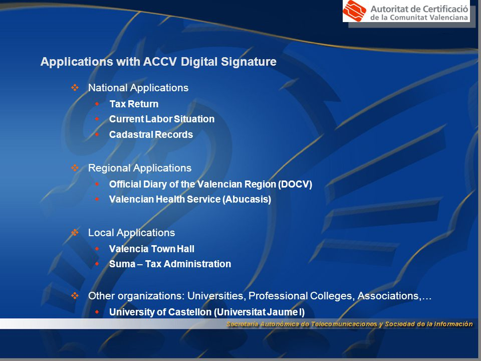Applications with ACCV Digital Signature  National Applications  Tax Return  Current Labor Situation  Cadastral Records  Regional Applications  Official Diary of the Valencian Region (DOCV)  Valencian Health Service (Abucasis)  Local Applications  Valencia Town Hall  Suma – Tax Administration  Other organizations: Universities, Professional Colleges, Associations,…  University of Castellon (Universitat Jaume I)