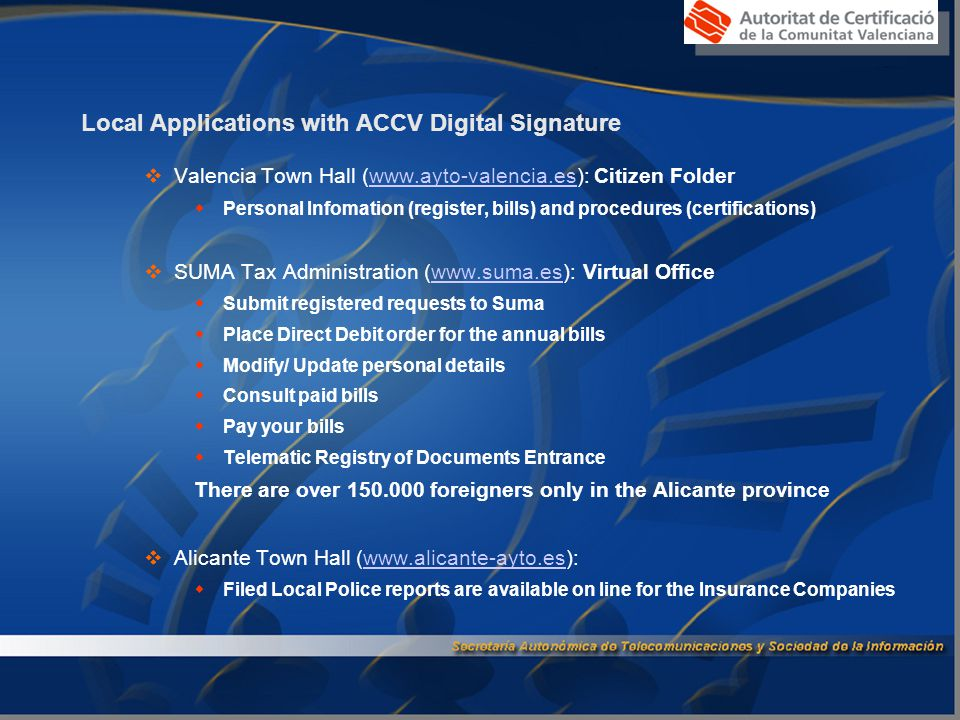 Local Applications with ACCV Digital Signature  Valencia Town Hall (www.ayto-valencia.es): Citizen Folderwww.ayto-valencia.es  Personal Infomation (register, bills) and procedures (certifications)  SUMA Tax Administration (www.suma.es): Virtual Officewww.suma.es  Submit registered requests to Suma  Place Direct Debit order for the annual bills  Modify/ Update personal details  Consult paid bills  Pay your bills  Telematic Registry of Documents Entrance There are over 150.000 foreigners only in the Alicante province  Alicante Town Hall (www.alicante-ayto.es):www.alicante-ayto.es  Filed Local Police reports are available on line for the Insurance Companies