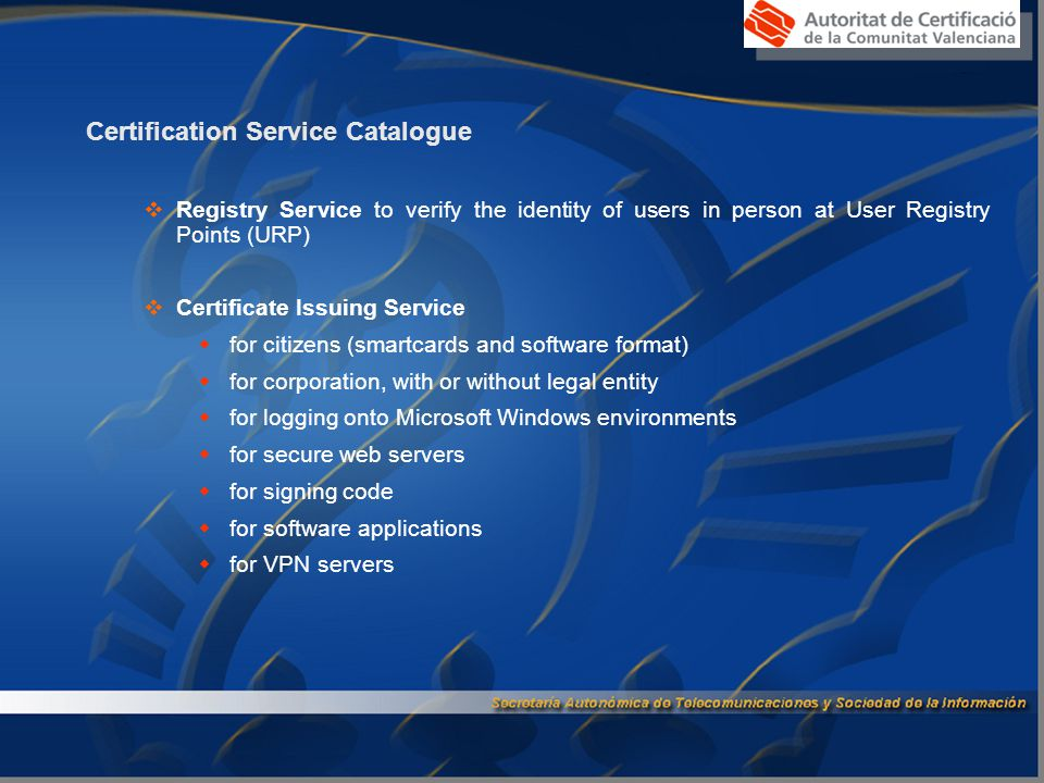 Certification Service Catalogue (ii)  Validation Service to provide status updates for digital certificates:  Generation of Certificate Revocation Lists (CRL)  Online Certificate Status Protocol (OCSP)  Web services to provide higher flexibility and value-added services (for instance, DS integrity checking, certificate parcing)  Validation of DS issued by third parties which provides and garantees interoperability with other Certification Service Providers