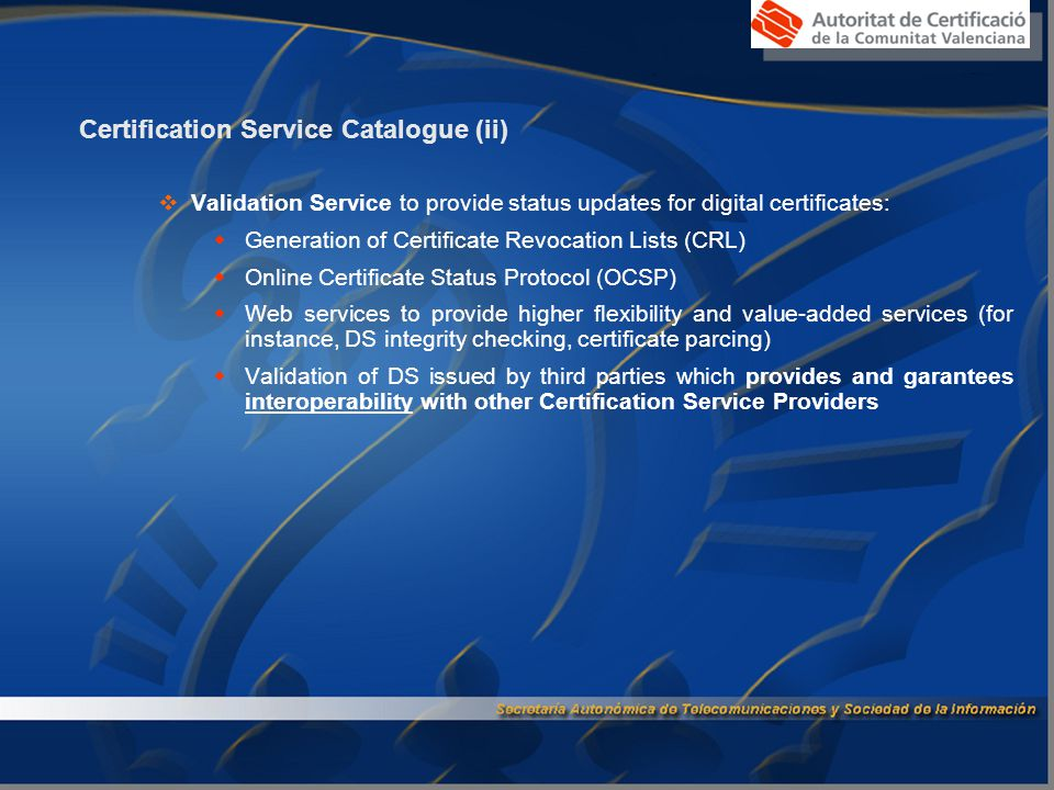 Certification Service Catalogue (ii)  Validation Service to provide status updates for digital certificates:  Generation of Certificate Revocation Lists (CRL)  Online Certificate Status Protocol (OCSP)  Web services to provide higher flexibility and value-added services (for instance, DS integrity checking, certificate parcing)  Validation of DS issued by third parties which provides and garantees interoperability with other Certification Service Providers