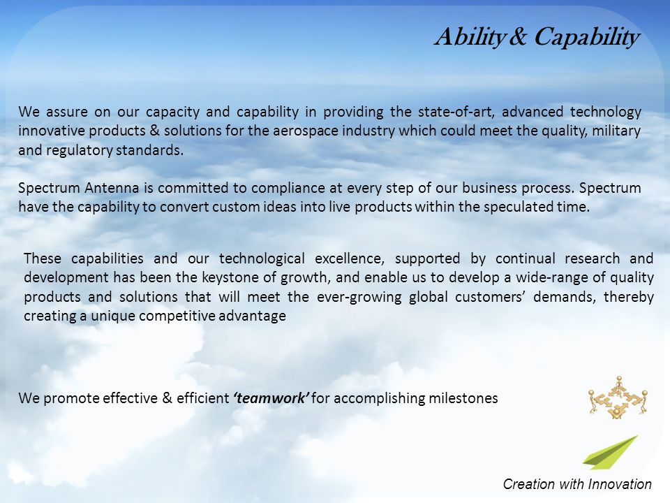 These capabilities and our technological excellence, supported by continual research and development has been the keystone of growth, and enable us to develop a wide-range of quality products and solutions that will meet the ever-growing global customers' demands, thereby creating a unique competitive advantage We promote effective & efficient 'teamwork' for accomplishing milestones We assure on our capacity and capability in providing the state-of-art, advanced technology innovative products & solutions for the aerospace industry which could meet the quality, military and regulatory standards.