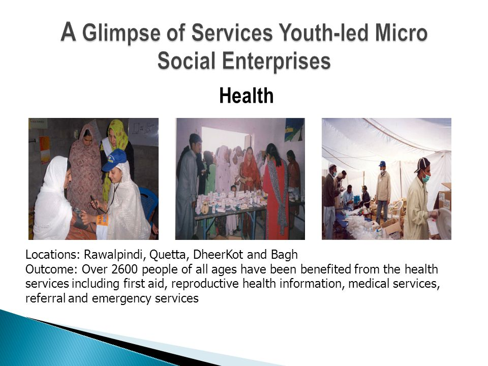 Health Locations: Rawalpindi, Quetta, DheerKot and Bagh Outcome: Over 2600 people of all ages have been benefited from the health services including first aid, reproductive health information, medical services, referral and emergency services