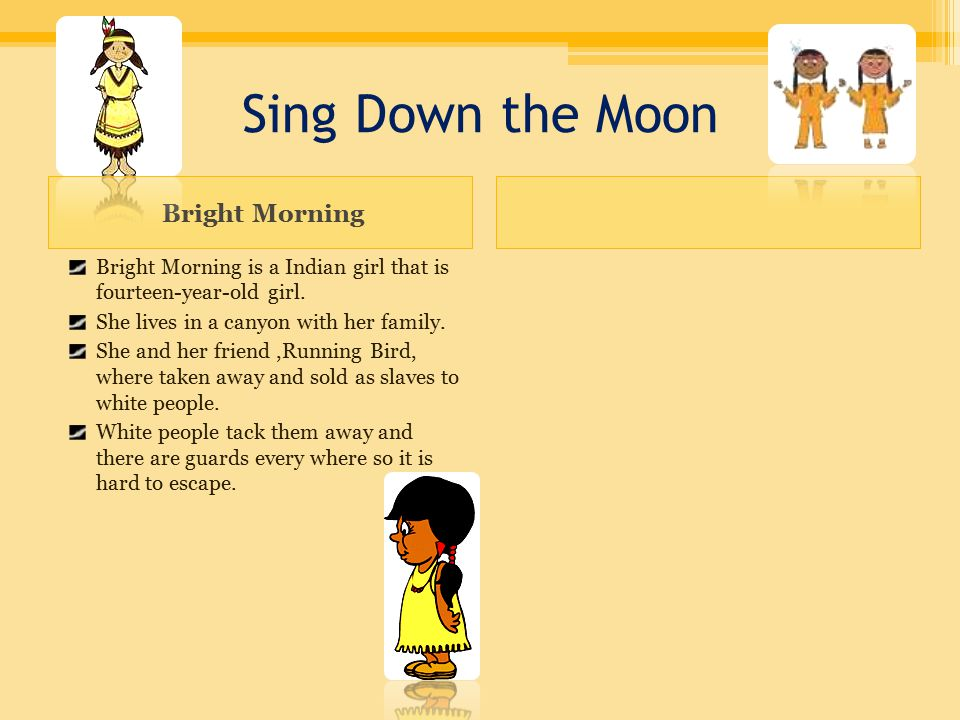 Sing Down the Moon Bright Morning Bright Morning is a Indian girl that is fourteen-year-old girl.