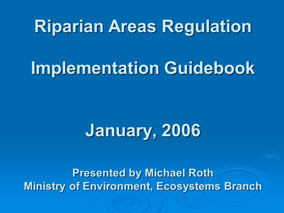 Riparian Areas Regulation Implementation Guidebook January, 2006 Presented by Michael Roth Ministry of Environment, Ecosystems Branch