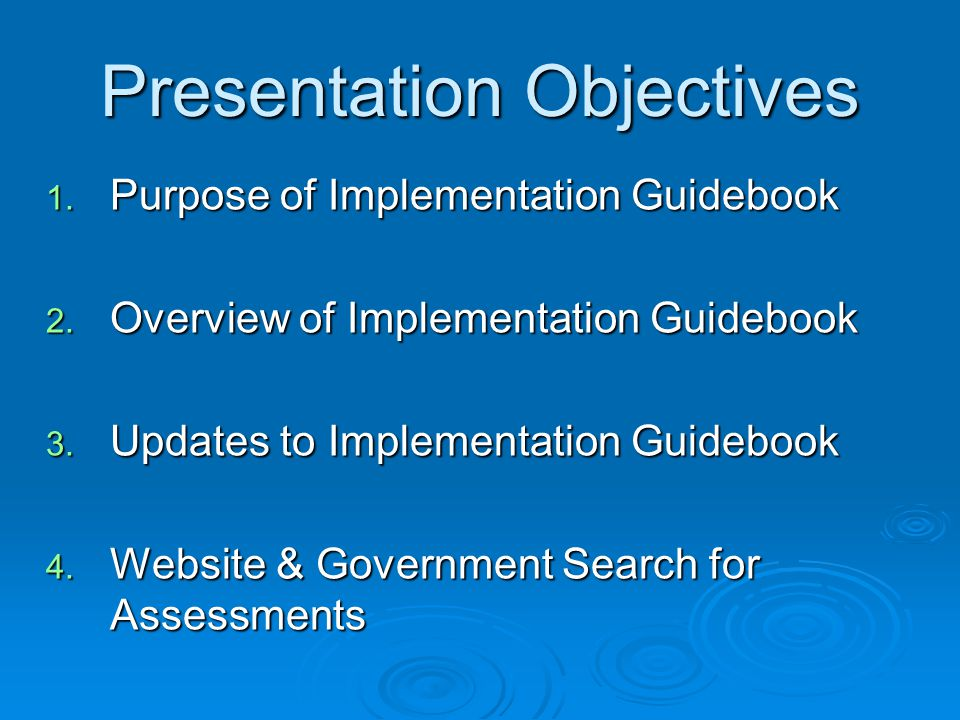 Presentation Objectives 1. Purpose of Implementation Guidebook 2. Overview of Implementation Guidebook 3. Updates to Implementation Guidebook 4. Websi