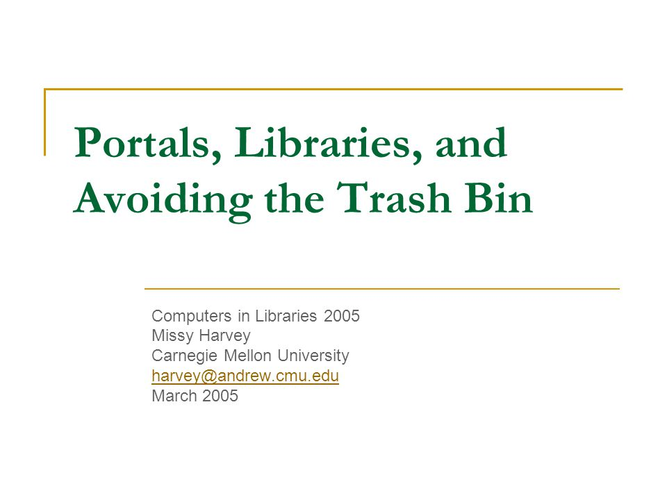 Portals, Libraries, and Avoiding the Trash Bin Computers in Libraries 2005 Missy Harvey Carnegie Mellon University harvey@andrew.cmu.edu March 2005