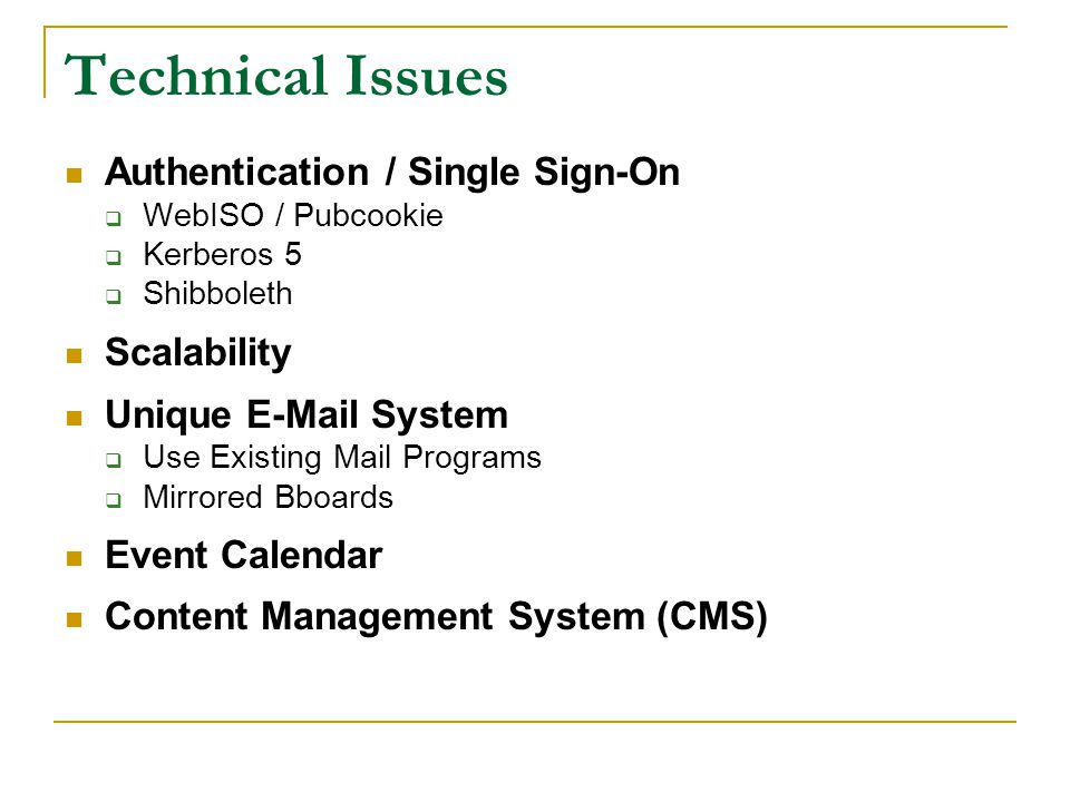 Technical Issues Authentication / Single Sign-On  WebISO / Pubcookie  Kerberos 5  Shibboleth Scalability Unique E-Mail System  Use Existing Mail Programs  Mirrored Bboards Event Calendar Content Management System (CMS)