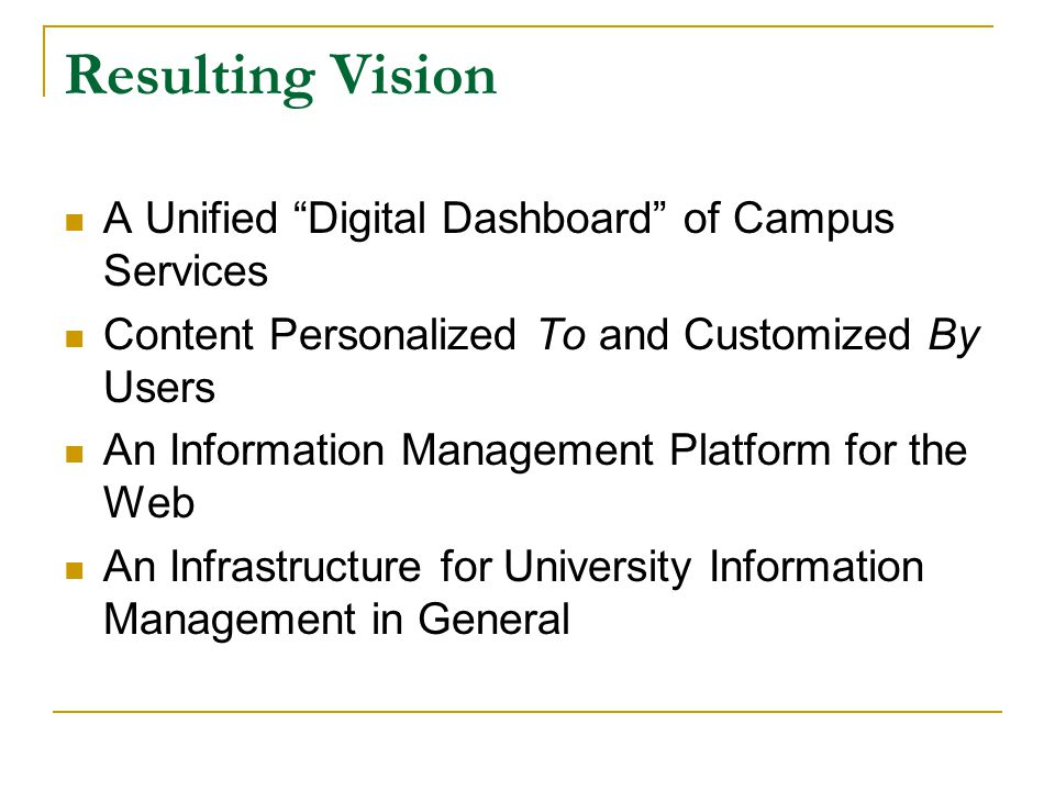 Resulting Vision A Unified Digital Dashboard of Campus Services Content Personalized To and Customized By Users An Information Management Platform for the Web An Infrastructure for University Information Management in General