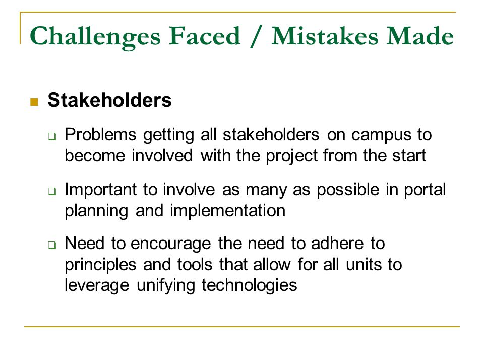 Challenges Faced / Mistakes Made Stakeholders  Problems getting all stakeholders on campus to become involved with the project from the start  Important to involve as many as possible in portal planning and implementation  Need to encourage the need to adhere to principles and tools that allow for all units to leverage unifying technologies