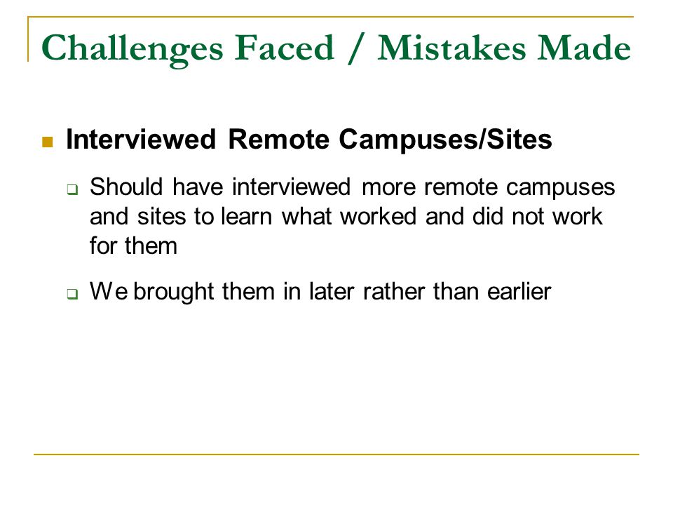 Challenges Faced / Mistakes Made Interviewed Remote Campuses/Sites  Should have interviewed more remote campuses and sites to learn what worked and did not work for them  We brought them in later rather than earlier