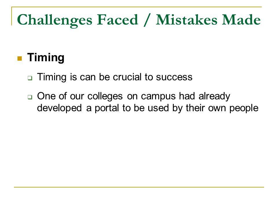 Challenges Faced / Mistakes Made Timing  Timing is can be crucial to success  One of our colleges on campus had already developed a portal to be used by their own people