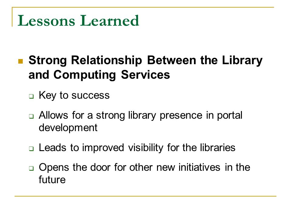 Lessons Learned Strong Relationship Between the Library and Computing Services  Key to success  Allows for a strong library presence in portal development  Leads to improved visibility for the libraries  Opens the door for other new initiatives in the future