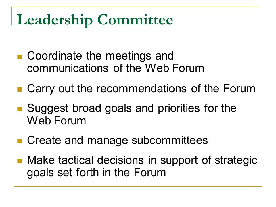 Leadership Committee Coordinate the meetings and communications of the Web Forum Carry out the recommendations of the Forum Suggest broad goals and priorities for the Web Forum Create and manage subcommittees Make tactical decisions in support of strategic goals set forth in the Forum