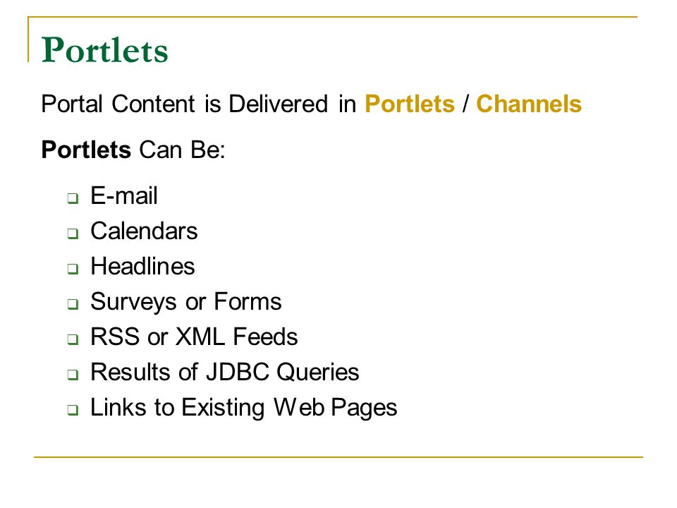 Portlets Portal Content is Delivered in Portlets / Channels Portlets Can Be:  E-mail  Calendars  Headlines  Surveys or Forms  RSS or XML Feeds  Results of JDBC Queries  Links to Existing Web Pages