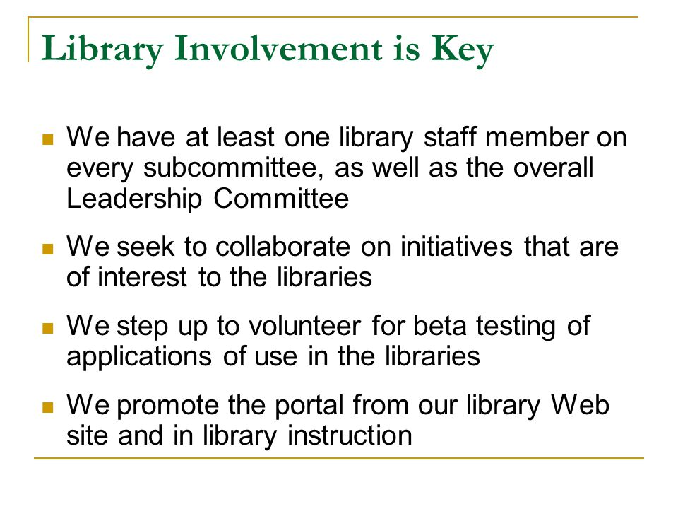 Library Involvement is Key We have at least one library staff member on every subcommittee, as well as the overall Leadership Committee We seek to collaborate on initiatives that are of interest to the libraries We step up to volunteer for beta testing of applications of use in the libraries We promote the portal from our library Web site and in library instruction
