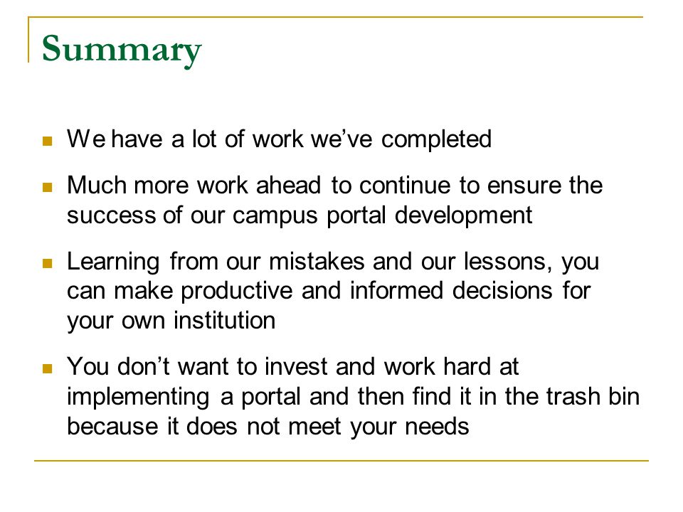 Summary We have a lot of work we've completed Much more work ahead to continue to ensure the success of our campus portal development Learning from our mistakes and our lessons, you can make productive and informed decisions for your own institution You don't want to invest and work hard at implementing a portal and then find it in the trash bin because it does not meet your needs
