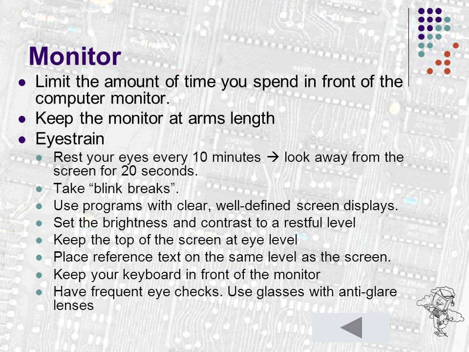 Monitor Limit the amount of time you spend in front of the computer monitor. Keep the monitor at arms length Eyestrain Rest your eyes every 10 minutes
