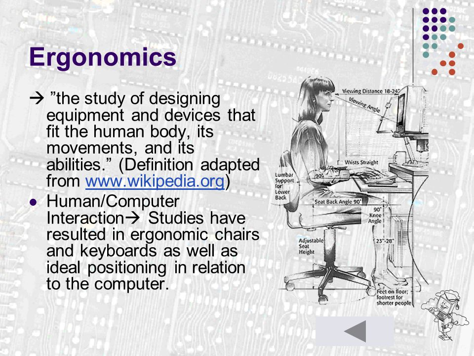 """Ergonomics  """"the study of designing equipment and devices that fit the human body, its movements, and its abilities."""" (Definition adapted from www.wi"""