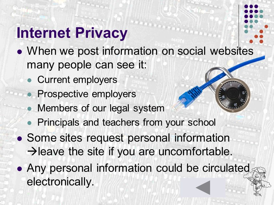 Internet Privacy When we post information on social websites many people can see it: Current employers Prospective employers Members of our legal syst
