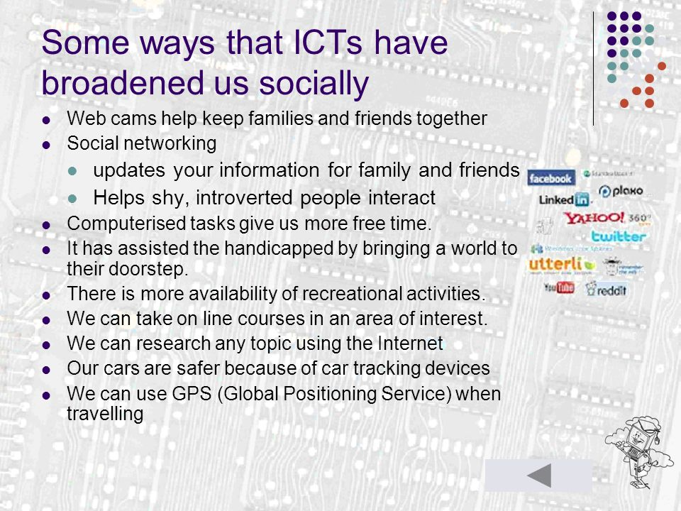 Some ways that ICTs have broadened us socially Web cams help keep families and friends together Social networking updates your information for family