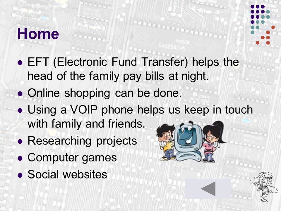 Home EFT (Electronic Fund Transfer) helps the head of the family pay bills at night. Online shopping can be done. Using a VOIP phone helps us keep in