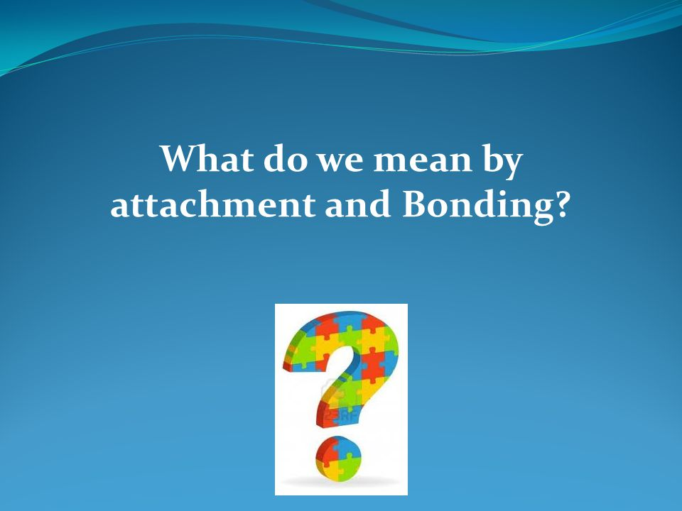 What do we mean by attachment and Bonding